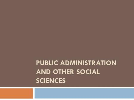PUBLIC ADMINISTRATION AND OTHER SOCIAL SCIENCES.  Public Administration and Political Science  Public Administration and History  Public Administration.