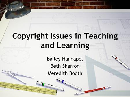 Copyright Issues in Teaching and Learning Bailey Hannapel Beth Sherron Meredith Booth.
