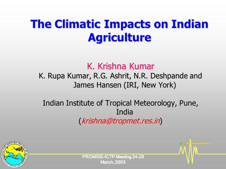 PROMISE-ICTP Meeting 24-28 March, 2003 The Climatic Impacts on Indian Agriculture K. Krishna Kumar K. Rupa Kumar, R.G. Ashrit, N.R. Deshpande and James.