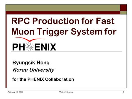 February 13, 2008RPC2007-Mumbai1 RPC Production for Fast Muon Trigger System for Byungsik Hong Korea University for the PHENIX Collaboration.