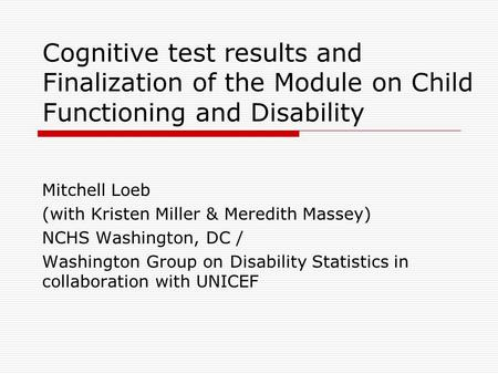 Cognitive test results and Finalization of the Module on Child Functioning and Disability Mitchell Loeb (with Kristen Miller & Meredith Massey) NCHS Washington,