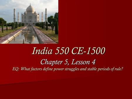 Chapter 5, Lesson 4 EQ: What factors define power struggles and stable periods of rule? India 550 CE-1500.