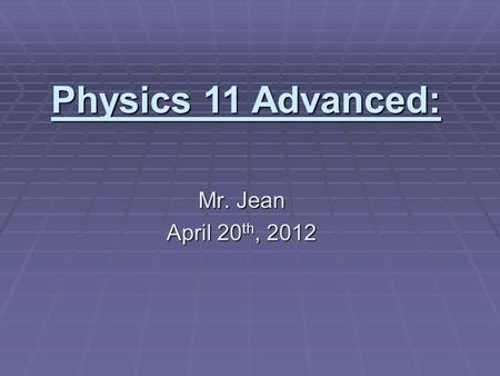 Mr. Jean April 20 th, 2012 Physics 11 Advanced:. The plan:  10:35 – 10:40… Video clip of the day  10:40 – 10:47… Day of silence (Summary)  10:47 –