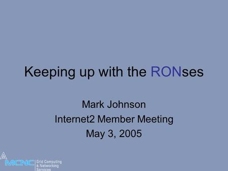 Keeping up with the RONses Mark Johnson Internet2 Member Meeting May 3, 2005.