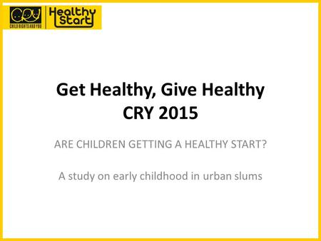Get Healthy, Give Healthy CRY 2015 ARE CHILDREN GETTING A HEALTHY START? A study on early childhood in urban slums.