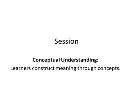 Session Conceptual Understanding: Learners construct meaning through concepts.