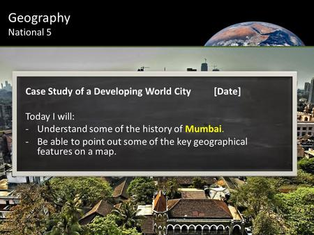 Geography National 5 Case Study of a Developing World City[Date] Today I will: -Understand some of the history of Mumbai. -Be able to point out some of.