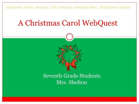 A Christmas Carol WebQuest Seventh Grade Students Mrs. Shelton IntroductionIntroduction Process Resources Task Evaluation Conclusion Home Teacher Notes.