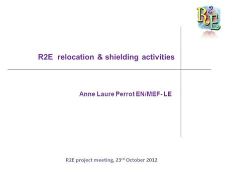 R2E relocation & shielding activities Anne Laure Perrot EN/MEF- LE R2E project meeting, 23 rd October 2012.