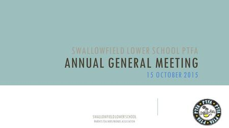 SWALLOWFIELD LOWER SCHOOL PTFA ANNUAL GENERAL MEETING 15 OCTOBER 2015 SWALLOWFIELD LOWER SCHOOL PARENTS TEACHERS FRIENDS ASSOCIATION.