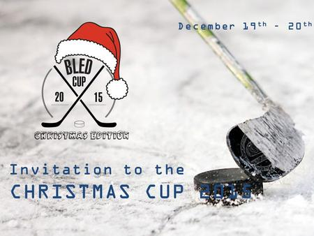 INVITATION TO THE 2 nd INTERNATIONAL AMATEUR ICE HOCKEY TOURNAMENT BLED CUP BLED, SLOVENIA March 20 th – 22 nd 2015 Invitation to the BLED CHRISTMAS CUP.
