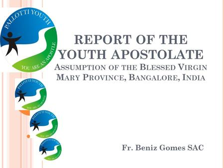REPORT OF THE YOUTH APOSTOLATE A SSUMPTION OF THE B LESSED V IRGIN M ARY P ROVINCE, B ANGALORE, I NDIA Fr. Beniz Gomes SAC.