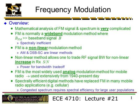 ECE 4710: Lecture #21 1 Frequency Modulation  Overview:  Mathematical analysis of FM signal & spectrum is very complicated  FM is normally a wideband.