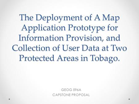 The Deployment of A Map Application Prototype for Information Provision, and Collection of User Data at Two Protected Areas in Tobago. GEOG 596A CAPSTONE.