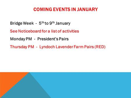 COMING EVENTS IN JANUARY Bridge Week - 5 th to 9 th January See Noticeboard for a list of activities Monday PM - President's Pairs Thursday PM - Lyndoch.
