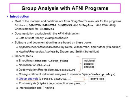 -1- Group Analysis with AFNI Programs Introduction  Most of the material and notations are from Doug Ward's manuals for the programs 3dttest, 3dANOVA,