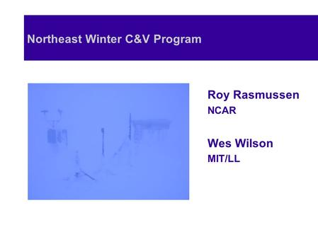 Northeast Winter C&V Program Roy Rasmussen NCAR Wes Wilson MIT/LL.