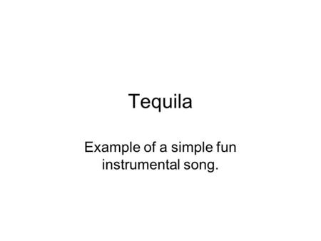 Tequila Example of a simple fun instrumental song.