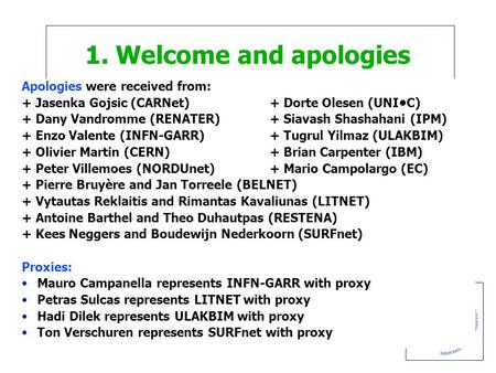 1. Welcome and apologies Apologies were received from: + Jasenka Gojsic (CARNet)+ Dorte Olesen (UNIC) + Dany Vandromme (RENATER)+ Siavash Shashahani (IPM)