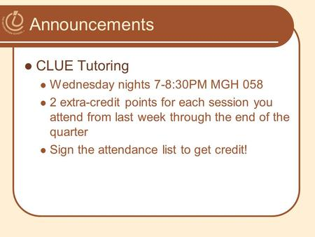 Announcements CLUE Tutoring Wednesday nights 7-8:30PM MGH 058 2 extra-credit points for each session you attend from last week through the end of the quarter.