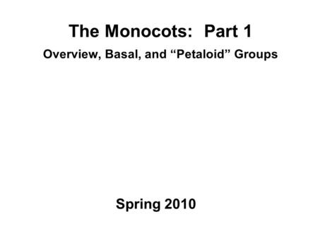 "The Monocots: Part 1 Overview, Basal, and ""Petaloid"" Groups Spring 2010."