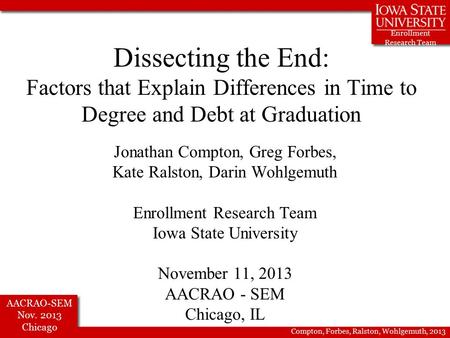 Enrollment Research Team AACRAO-SEM Nov. 2013 Chicago Compton, Forbes, Ralston, Wohlgemuth, 2013 Dissecting the End: Factors that Explain Differences in.