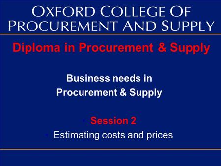 Diploma in Procurement & Supply Business needs in Procurement & Supply Session 2 Estimating costs and prices.