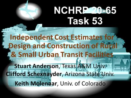 NCHRP 20-65 Task 53 Stuart Anderson, Texas A&M Univ. Clifford Schexnayder, Arizona State Univ. Keith Molenaar, Univ. of Colorado Independent Cost Estimates.