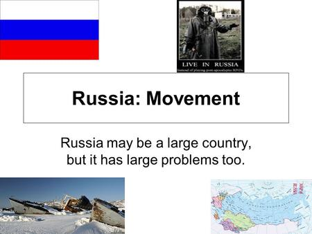 Russia: Movement Russia may be a large country, but it has large problems too.