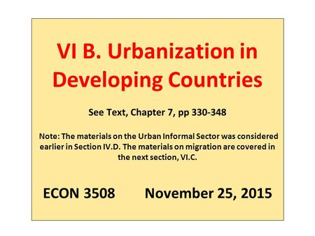 VI B. Urbanization in Developing Countries See Text, Chapter 7, pp 330-348 Note: The materials on the Urban Informal Sector was considered earlier in Section.