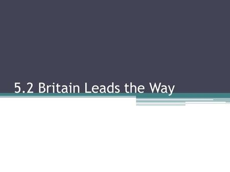 5.2 Britain Leads the Way. I. Why Britain? Natural Resources- Britain had a plentiful supply of coal and iron Transportation- Britain had lots of ports.
