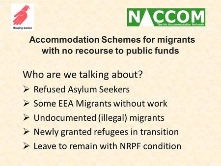Accommodation Schemes for migrants with no recourse to public funds Who are we talking about?  Refused Asylum Seekers  Some EEA Migrants without work.