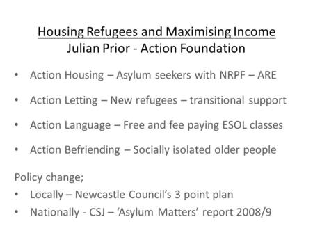 Housing Refugees and Maximising Income Julian Prior - Action Foundation Action Housing – Asylum seekers with NRPF – ARE Action Letting – New refugees –