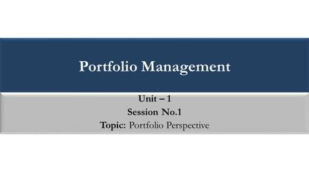 Portfolio Management Unit – 1 Session No.1 Topic: Portfolio Perspective Unit – 1 Session No.1 Topic: Portfolio Perspective.