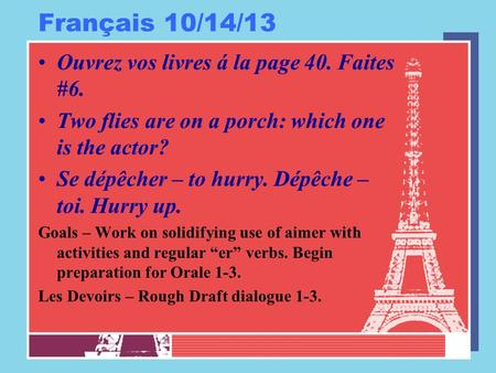Français 10/14/13 Ouvrez vos livres á la page 40. Faites #6. Two flies are on a porch: which one is the actor? Se dépêcher – to hurry. Dépêche – toi. Hurry.