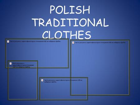 POLISH TRADITIONAL CLOTHES. Traditional regional clothes are the most beautiful parts of village culture. The biggest devolopment in regional clothes.