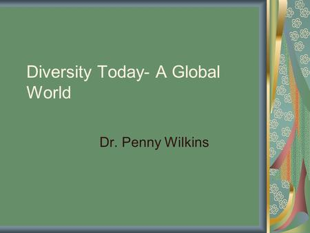 Diversity Today- A Global World Dr. Penny Wilkins.