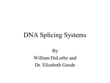 DNA Splicing Systems By William DeLorbe and Dr. Elizabeth Goode.
