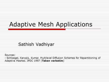 Adaptive Mesh Applications Sathish Vadhiyar Sources: - Schloegel, Karypis, Kumar. Multilevel Diffusion Schemes for Repartitioning of Adaptive Meshes. JPDC.