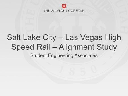Salt Lake City – Las Vegas High Speed Rail – Alignment Study Student Engineering Associates.