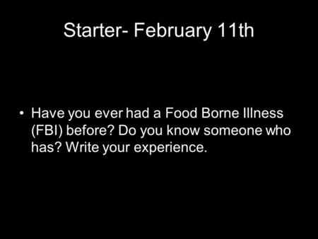 Starter- February 11th Have you ever had a Food Borne Illness (FBI) before? Do you know someone who has? Write your experience.