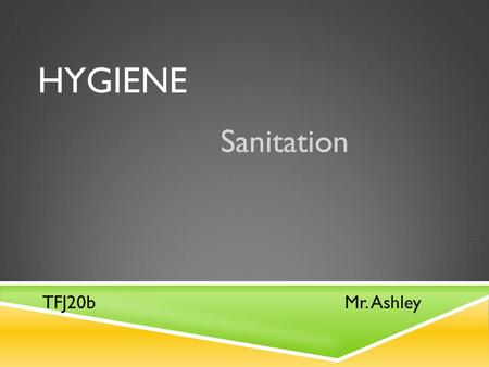 HYGIENE Sanitation Mr. AshleyTFJ20b. SANITATION, PERSONAL HYGIENE  What does Sanitation deal with?  Sanitation deals with:  How clean we keep the.