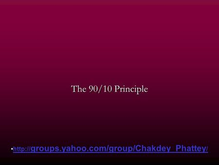 The 90/10 Principle  groups.yahoo.com/group/Chakdey_Phattey /http:// groups.yahoo.com/group/Chakdey_Phattey /