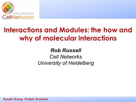 Russell Group, Protein Evolution _________ ____ Rob Russell Cell Networks University of Heidelberg Interactions and Modules: the how and why of molecular.
