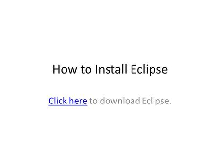 How to Install Eclipse Click hereClick here to download Eclipse.