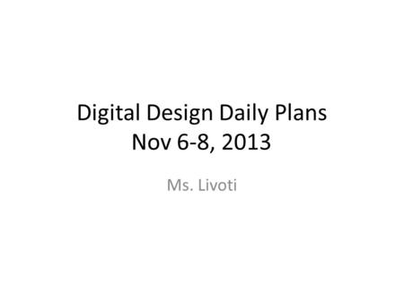Digital Design Daily Plans Nov 6-8, 2013 Ms. Livoti.
