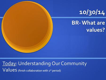 10/30/14 BR- What are values? Today: Understanding Our Community Values (finish collaboration with 1 st period)