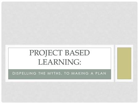 DISPELLING THE MYTHS, TO MAKING A PLAN PROJECT BASED LEARNING: