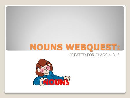 NOUNS WEBQUEST: CREATED FOR CLASS 4-315. INTRODUCTION Can you imagine a language that doesn't include words for people, places, things, or ideas? Of course.