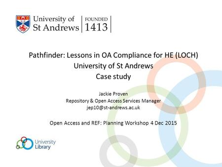 Pathfinder: Lessons in OA Compliance for HE (LOCH) University of St Andrews Case study Jackie Proven Repository & Open Access Services Manager